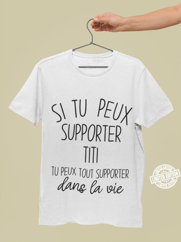 Si tu peux supporter Titi tu peux tout supporter dans la vie shirt 1