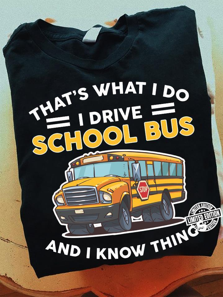 That's what I do I drive school bus and I know things shirt